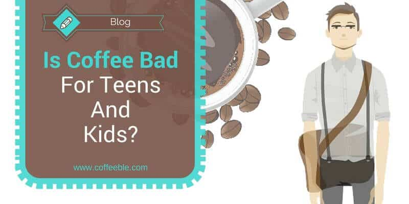 Is Coffee Bad For Teens And Kids