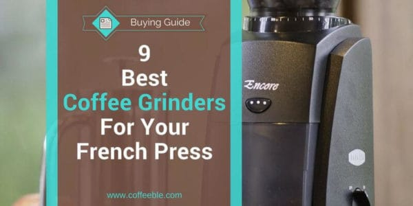 9 Best Coffee Grinders For French Press In 2018