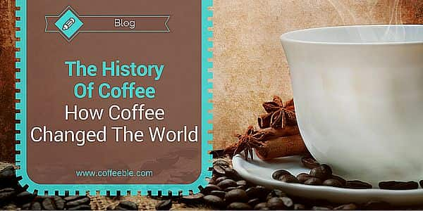 The History Of Coffee And How It Changed Our World