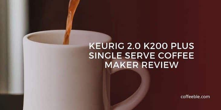 Keurig 2.0 K200 Plus Single Serve Coffee Maker Review