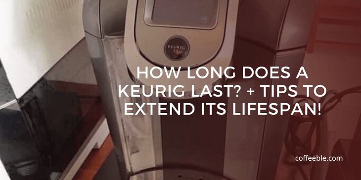 How Long Does a Keurig Last -Tips to Extend Its Lifespan